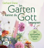 Im Garten kannst du Gott begegnen