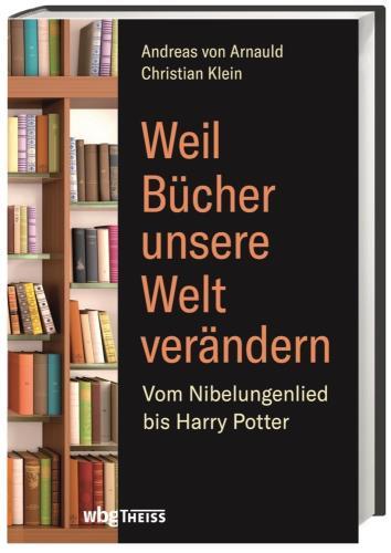 Weil Bücher unsere Welt verändern: vom Nibelungenlied bis Harry Potter